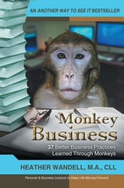 Monkey Business - 37 Better Business Practices Learned Through Monkeys ebook by Heather A. Wandell, MA, CLL