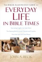 Baker Illustrated Guide to Everyday Life in Bible Times, The ebook by John A. Beck