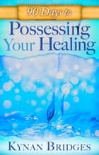 90 Days to Possessing Your Healing ebook by Kynan Bridges, Sid Roth