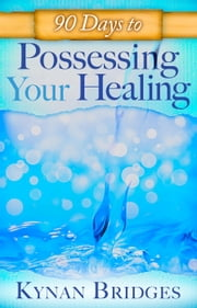 90 Days to Possessing Your Healing ebook by Kynan Bridges,Sid Roth