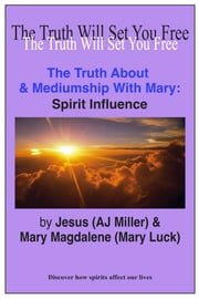 The Truth About & Mediumship with Mary: Spirit Influence ebook by Jesus (AJ Miller),Mary Magdalene (Mary Luck)