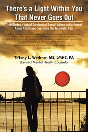There's a Light Within You That Never Goes Out - True Stories of Actual Survivors of Sexual Abuse and/or Incest Abuse That Have Overcome the Traumatic Past ebook by Tiffany L. Werhner, MS, LMHC, PA
