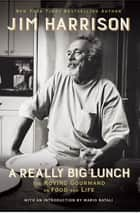 A Really Big Lunch - The Roving Gourmand on Food and Life ebook by Jim Harrison