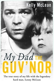 My Dad, The Guv'nor - The True Story of My Life with the Legendary Hard Man, Lenny McLean ebook by Kelly McLean