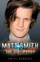 Matt Smith - The Biography ebook by Emily Herbert