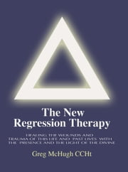 The New Regression Therapy - Healing the Wounds and Trauma of This Life and Past Lives with the Presence and Light of the Divine ebook by Gregory McHugh