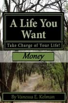 A Life You Want: Take Charge of Your Life! Money ebook by Vanessa E. Kelman