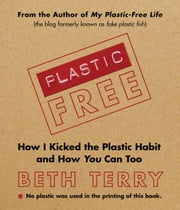Plastic-Free - How I Kicked the Plastic Habit and How You Can Too ebook by Beth Terry