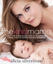 The Kind Mama - A Simple Guide to Supercharged Fertility, a Radiant Pregnancy, a Sweeter Birth, and a Healthier, More Beautiful Beginning ebook by Alicia Silverstone