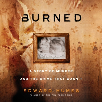 Burned - A Story of Murder and the Crime That Wasn't audiobook by Edward Humes