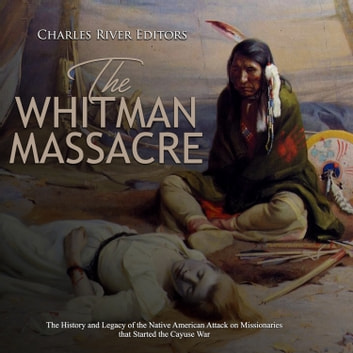 Whitman Massacre, The: The History and Legacy of the Native American Attack on Missionaries that Started the Cayuse War audiobook by Charles River Editors