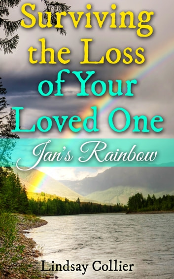 Surviving the Loss of Your Loved One; Jan's Rainbow ebook by Lindsay Collier