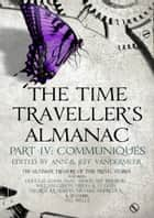 The Time Traveller's Almanac Part IV - Communiqués - A Treasury of Time Travel Fiction – Brought to You from the Future ebook by Ann VanderMeer, Jeff VanderMeer
