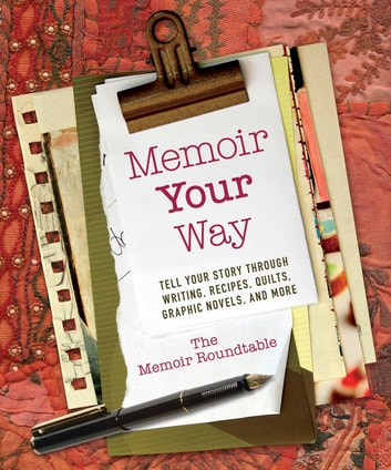 Memoir Your Way - Tell Your Story through Writing, Recipes, Quilts, Graphic Novels, and More ebook by The Memoir Roundtable