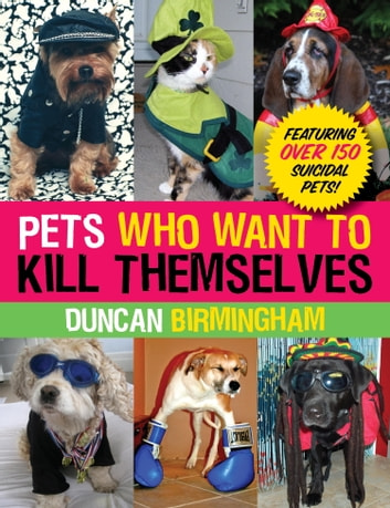 Pets Who Want to Kill Themselves - Featuring Over 150 Suicidal Pets! ebook by Duncan Birmingham