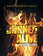 BURNED ALIVE A TRUE STORY ebook by David Kenneth Poletz
