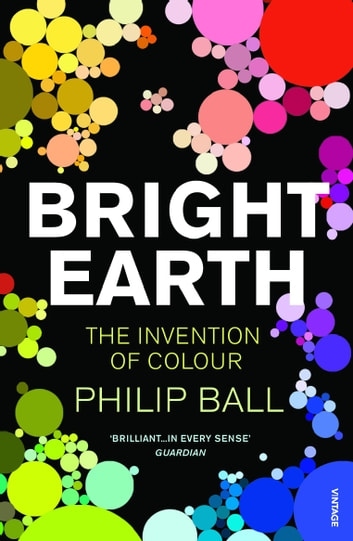 Bright Earth - The Invention of Colour ebook by Philip Ball