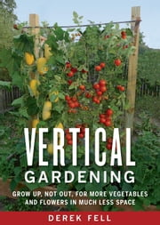 Vertical Gardening - Grow Up, Not Out, for More Vegetables and Flowers in Much Less Space ebook by Derek Fell