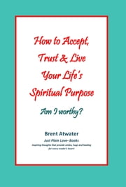 How to Accept, Trust & Live Your Life's Spiritual Purpose, Am I worthy? ebook by Brent Atwater