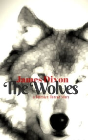 The Wolves: a Bitesize Horror Story ebook by James Dixon