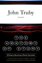 The Anatomy of Story - 22 Steps to Becoming a Master Storyteller ebook by John Truby