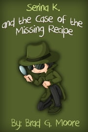 Serina K. and the Case of the Missing Recipe ebook by Brad G. Moore