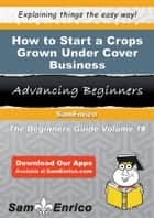 How to Start a Crops Grown Under Cover Business - How to Start a Crops Grown Under Cover Business ebook by Dale Munoz