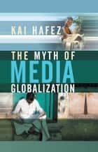 The Myth of Media Globalization ebook by Kai Hafez