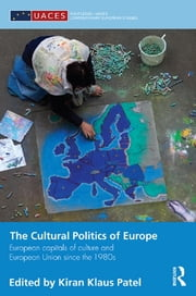 The Cultural Politics of Europe - European Capitals of Culture and European Union since the 1980s ebook by Kiran Klaus Patel