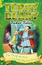 Tudor Tales: The Thief, the Fool and the Big Fat King ebook by Terry Deary, Helen Flook