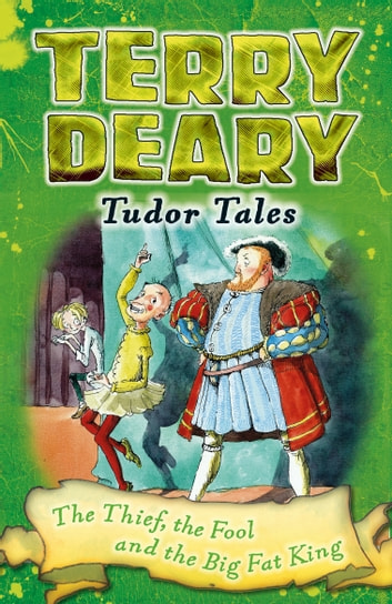 Tudor Tales: The Thief, the Fool and the Big Fat King ebooks by Terry Deary