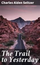 The Trail to Yesterday ebook by Charles Alden Seltzer