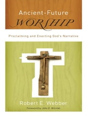 Ancient-Future Worship (Ancient-Future) - Proclaiming and Enacting God's Narrative ebook by Robert E. Webber,John Wilvliet