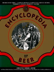 The Encyclopedia of Beer - The Beer Lover's Bible - A Complete Reference To Beer Styles, Brewing Methods, Ingredients, Festivals, Traditions, And More) ebook by Christine P. Rhodes