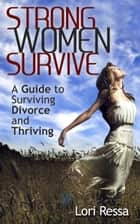 Strong Women Survive: A Guide to Surviving Divorce and Thriving ebook by Lori Ressa