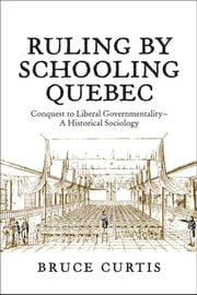 Ruling by Schooling Quebec - Conquest to Liberal Governmentality - A Historical Sociology ebook by Bruce Curtis