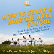 How To Start a Martial Arts School - Your Step By Step Guide To Starting a Martial Arts School audiobook by HowExpert, Jennifer Shipp