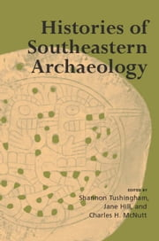 Histories of Southeastern Archaeology ebook by Shannon Tushingham, David G. Anderson, Gregory A. Waselkov,...