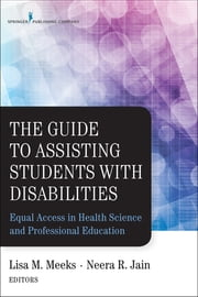 The Guide to Assisting Students With Disabilities - Equal Access in Health Science and Professional Education ebook by Dr. Lisa M. Meeks, PhD,Neera R. Jain, MS, CRC