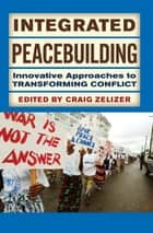 Integrated Peacebuilding - Innovative Approaches to Transforming Conflict ebook by Craig Zelizer