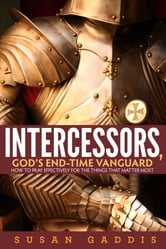 Intercessors, God's End-time Vanguard: How to Pray Effectively for the Things That Matter Most ebook by Susan Gaddis