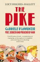 The Pike: Gabriele d'Annunzio, Poet, Seducer and Preacher of War eBook by Lucy Hughes-Hallett