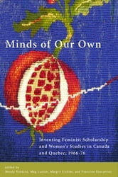 Minds of Our Own - Inventing Feminist Scholarship and Women's Studies in Canada and Québec, 1966–76 ebook by
