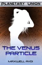 The Venus Particle ebook by Maxwell Avoi