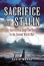 Sacrifice for Stalin - The Cost and Value of the Arctic Convoys Re-assessed ebook by David Wragg