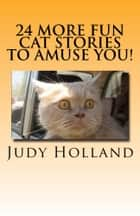 24 More Fun Cat Stories To Amuse You! ebook by Judy Holland