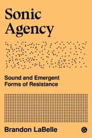 Sonic Agency - Sound and Emergent Forms of Resistance ebook by Brandon LaBelle
