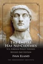 The Empire Has No Clothes: U.S. Foreign Policy Exposed ebook by Ivan Eland