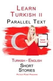 Learn Turkish II - Parallel Text - Easy Stories (Turkish - English) ebook by Polyglot Planet Publishing