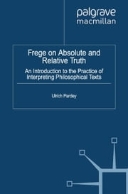 Frege on Absolute and Relative Truth - An Introduction to the Practice of Interpreting Philosophical Texts ebook by U. Pardey